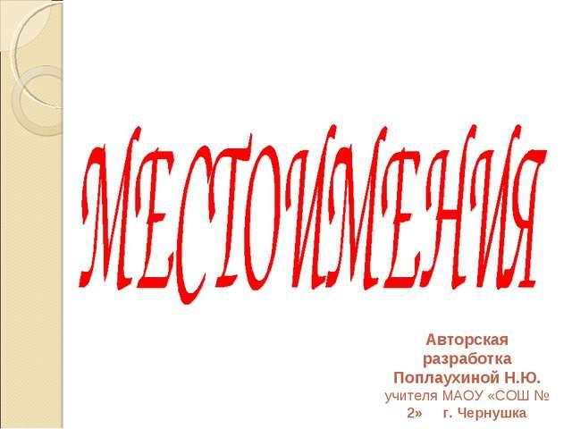 Авторская разработка Поплаухиной Н.Ю. учителя МАОУ «СОШ № 2» г. Чернушка