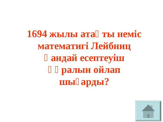 1694 жылы атақты неміс математигі Лейбниц қандай есептеуіш құралын ойлап шыға...