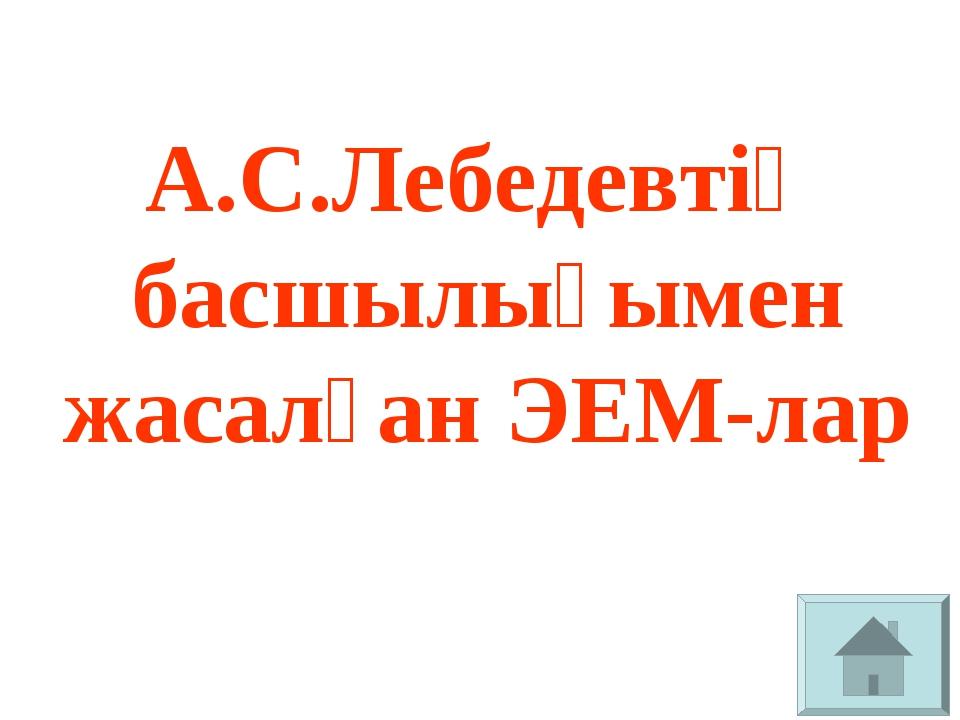 А.С.Лебедевтің басшылығымен жасалған ЭЕМ-лар