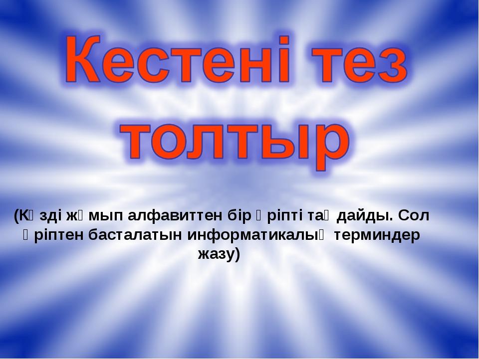 (Көзді жұмып алфавиттен бір әріпті таңдайды. Сол әріптен басталатын информати...
