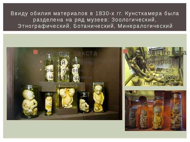 Ввиду обилия материалов в 1830-х гг. Кунсткамера была разделена на ряд музеев...