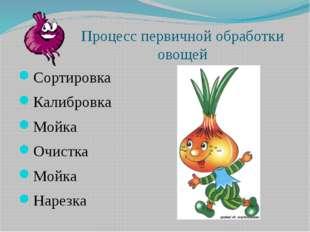 Процесс первичной обработки овощей Сортировка Калибровка Мойка Очистка Мойка