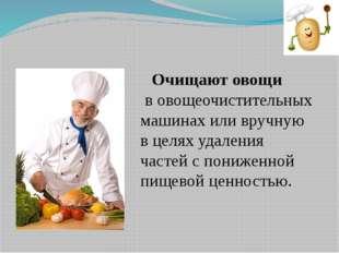 Очищают овощи в овощеочистительных машинах или вручную в целях удаления част