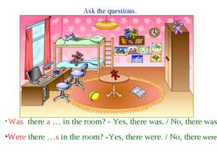 Ask the questions. Was there a … in the room? - Yes, there was. / No, there w