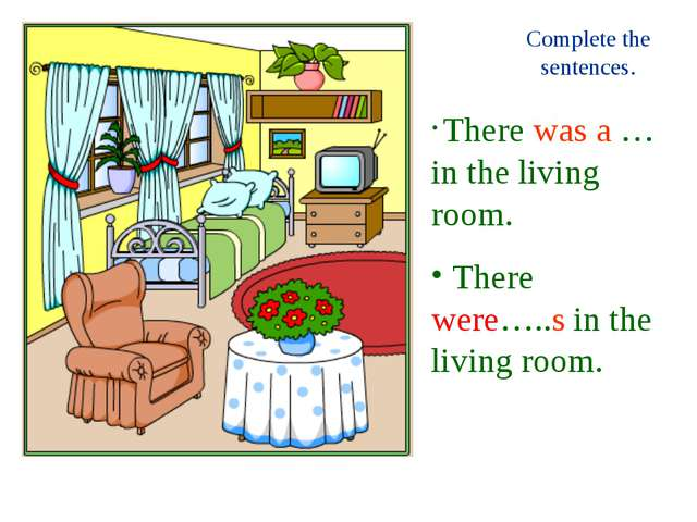 Complete the sentences. There was a … in the living room. There were…..s in t...