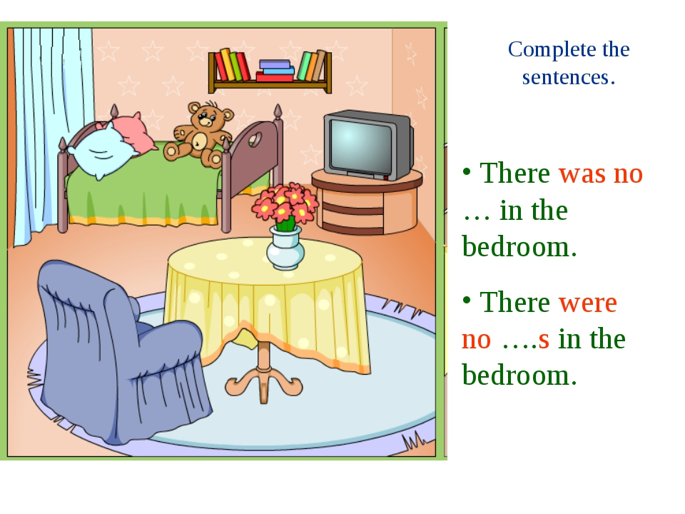 Complete the sentences. There was no … in the bedroom. There were no ….s in t...