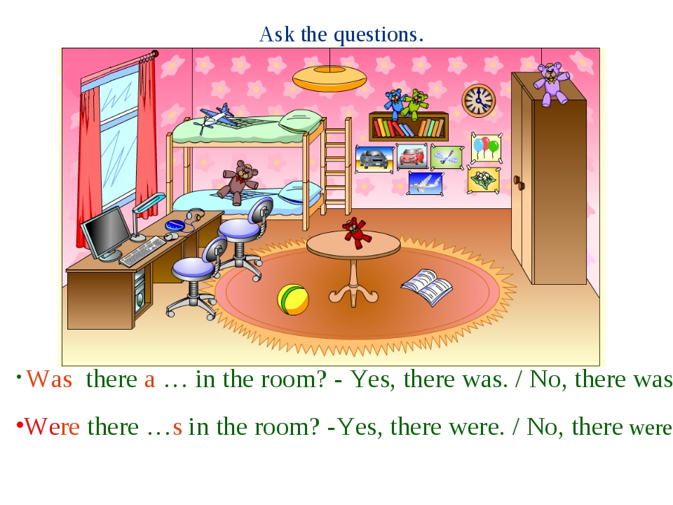 Ask the questions. Was there a … in the room? - Yes, there was. / No, there w...