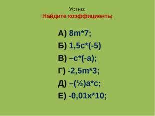 Устно: Найдите коэффициенты А) 8m*7; Б) 1,5с*(-5) В) –с*(-а); Г) -2,5m*3; Д)