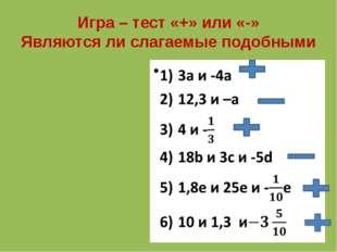 Игра – тест «+» или «-» Являются ли слагаемые подобными
