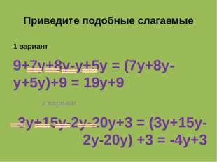Приведите подобные слагаемые 1 вариант 9+7y+8y-y+5y = (7y+8y-y+5y)+9 = 19y+9