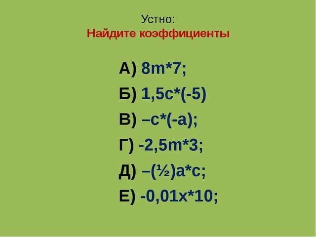 Устно: Найдите коэффициенты А) 8m*7; Б) 1,5с*(-5) В) –с*(-а); Г) -2,5m*3; Д)...