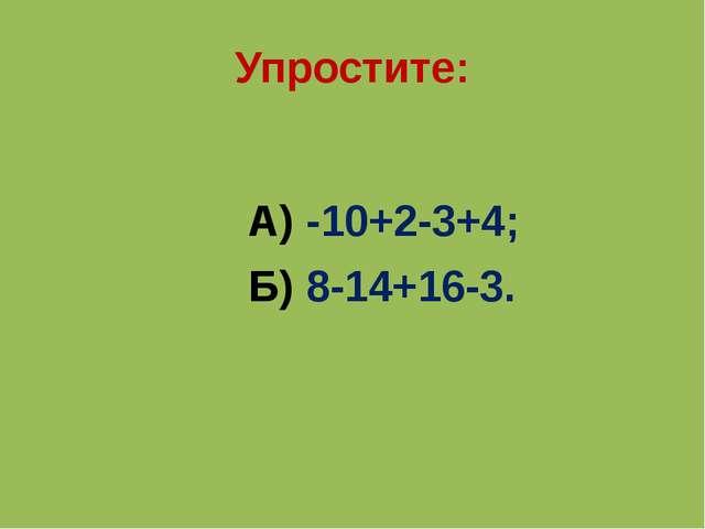Упростите: А) -10+2-3+4; Б) 8-14+16-3.