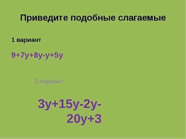 Приведите подобные слагаемые 1 вариант 9+7y+8y-y+5y 2 вариант 3y+15y-2y-20y+3