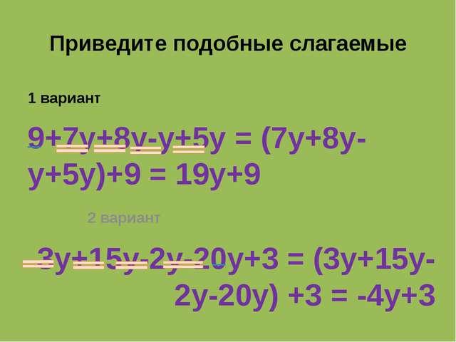 Приведите подобные слагаемые 1 вариант 9+7y+8y-y+5y = (7y+8y-y+5y)+9 = 19y+9...