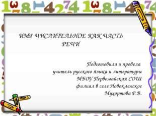 ИМЯ ЧИСЛИТЕЛЬНОЕ КАК ЧАСТЬ РЕЧИ Подготовила и провела учитель русского языка