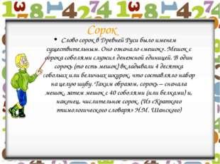 Сорок Слово сорок в Древней Руси было именем существительным. Оно означало «м