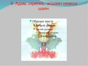 9. Адам, скрипка, асшаян немесе шаян.