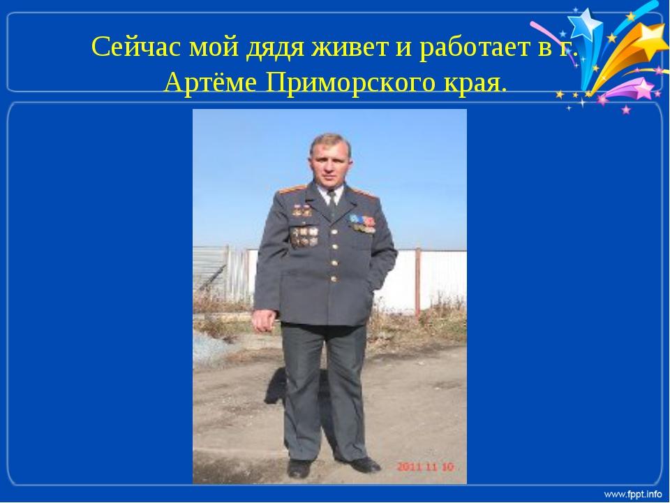 Сейчас мой дядя живет и работает в г. Артёме Приморского края.