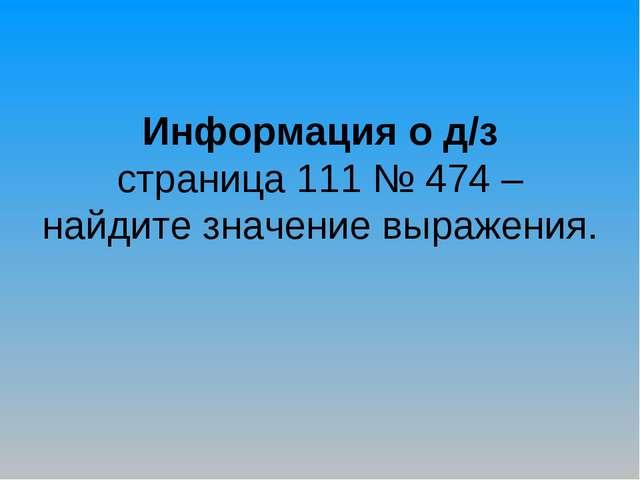 Информация о д/з страница 111 № 474 – найдите значение выражения.