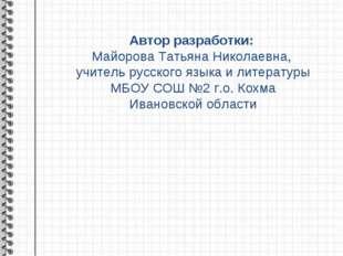 Автор разработки: Майорова Татьяна Николаевна, учитель русского языка и литер