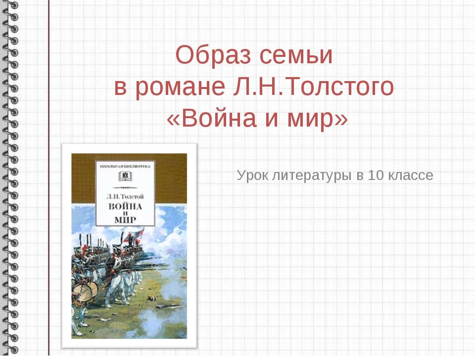 Образ семьи в романе Л.Н.Толстого «Война и мир» Урок литературы в 10 классе