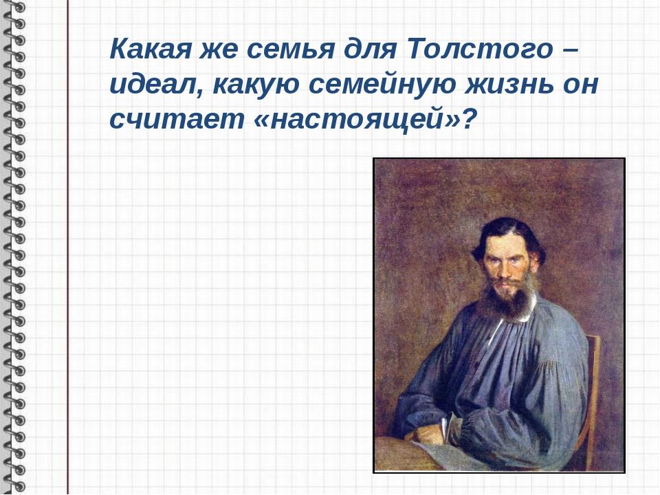 Какая же семья для Толстого – идеал, какую семейную жизнь он считает «настоящ...