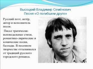 Высоцкий Владимир Семёнович Песня «О погибшем друге» Русский поэт, актёр, авт