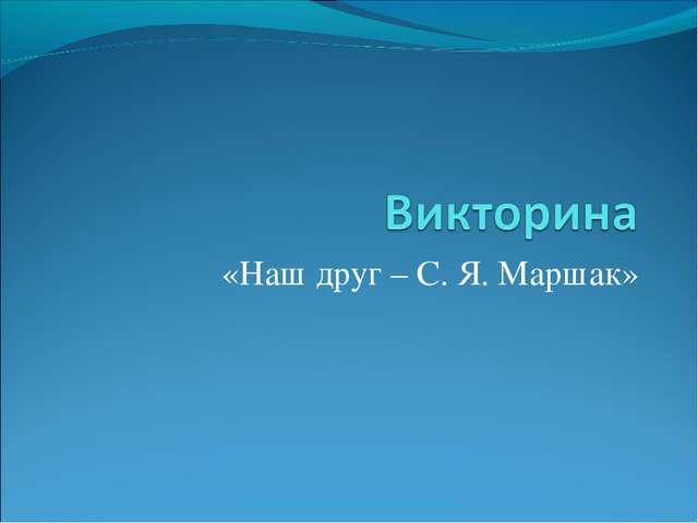 «Наш друг – С. Я. Маршак»
