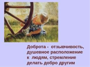 Доброта - отзывчивость, душевное расположение клюдям, стремление делать до