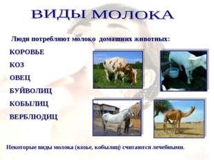 Люди потребляют молоко домашних животных: КОРОВЬЕ КОЗ ОВЕЦ БУЙВОЛИЦ КОБЫЛИЦ