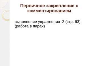 Первичное закрепление с комментированием выполнение упражнения 2 (стр. 63), (