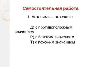 1. Антонимы – это слова Д) с противоположным значением Р) с близким значением