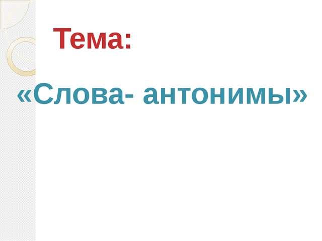 Тема: «Слова- антонимы»