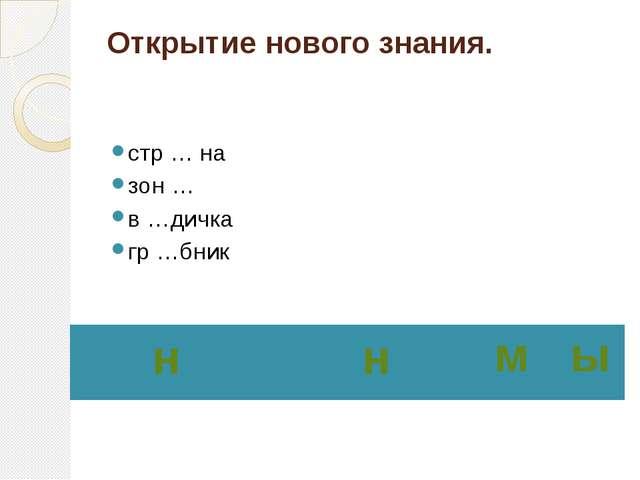 Открытие нового знания. стр … на зон … в …дичка гр …бник  н н м ы