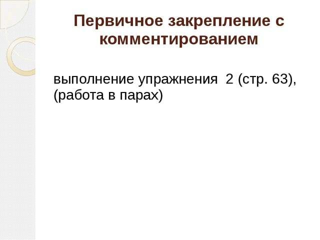 Первичное закрепление с комментированием выполнение упражнения 2 (стр. 63), (...