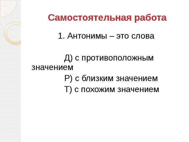 1. Антонимы – это слова Д) с противоположным значением Р) с близким значением...