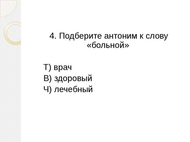 4. Подберите антоним к слову «больной» Т) врач В) здоровый Ч) лечебный