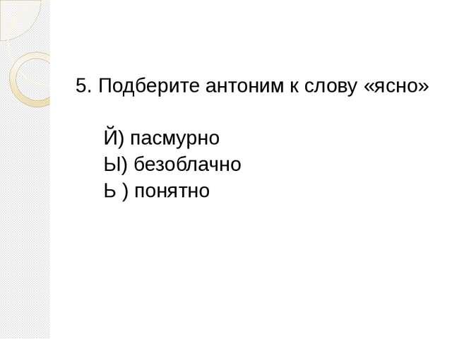 5. Подберите антоним к слову «ясно» Й) пасмурно Ы) безоблачно Ь ) понятно