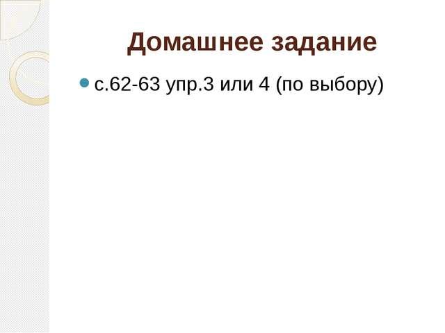 Домашнее задание с.62-63 упр.3 или 4 (по выбору)