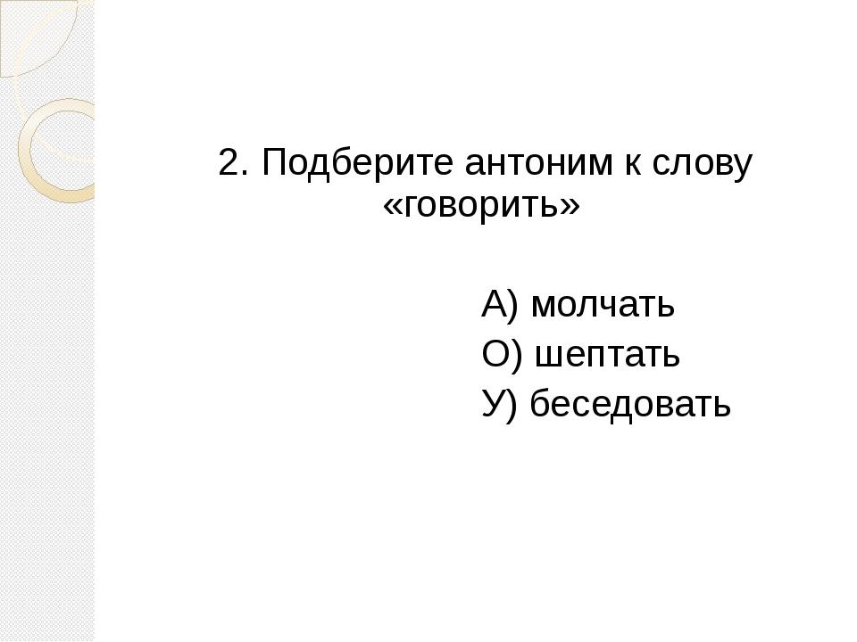 2. Подберите антоним к слову «говорить» А) молчать О) шептать У) беседовать