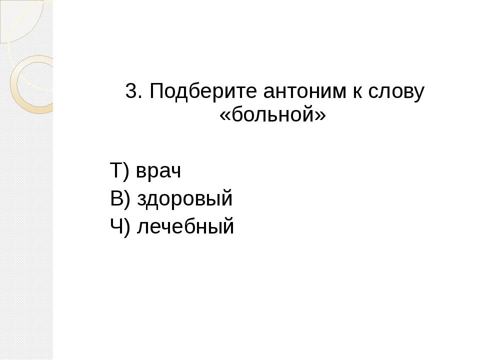 3. Подберите антоним к слову «больной» Т) врач В) здоровый Ч) лечебный