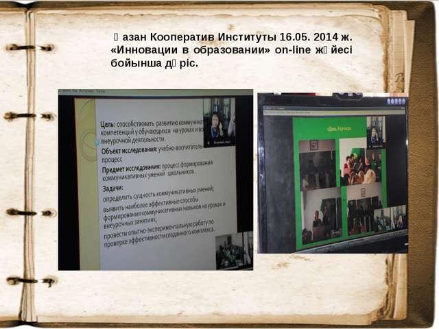 Қазан Кооператив Институты 16.05. 2014 ж. «Инновации в образовании» on-linе...