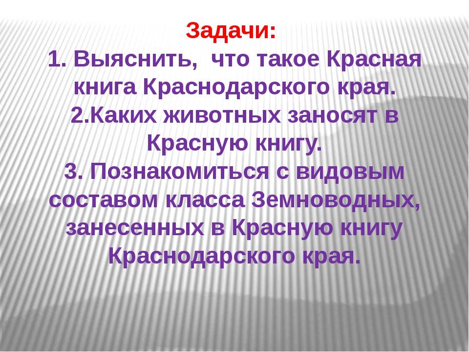 Задачи: 1. Выяснить, что такое Красная книга Краснодарского края. 2.Каких жив...