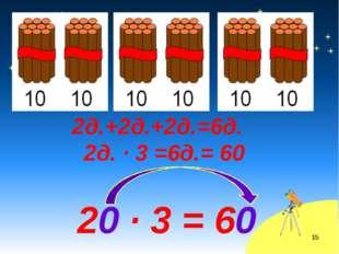 2д.+2д.+2д.=6д. 2д. · 3 =6д.= 60 20 · 3 = 60