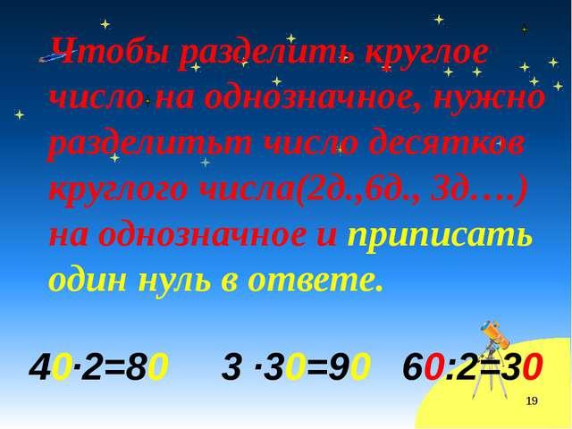 Чтобы разделить круглое число на однозначное, нужно разделитьт число десятков...