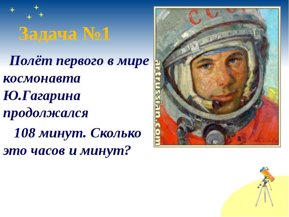 Полёт первого в мире космонавта Ю.Гагарина продолжался 108 минут. Сколько эт...
