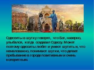 Одесситы в шутку говорят, что Бог, наверно, улыбался, когда создавал Одессу.