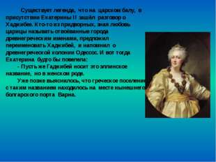 Существует легенда, что на царском балу, в присутствии Екатерины ІІ зашёл ра