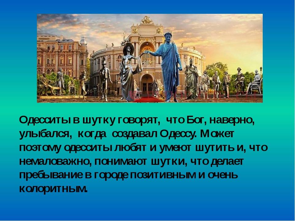 Одесситы в шутку говорят, что Бог, наверно, улыбался, когда создавал Одессу....