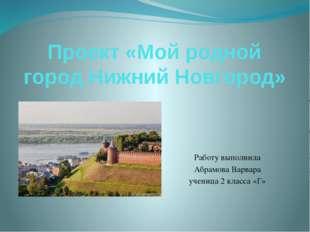 Проект «Мой родной город Нижний Новгород» Работу выполнила Абрамова Варвара у